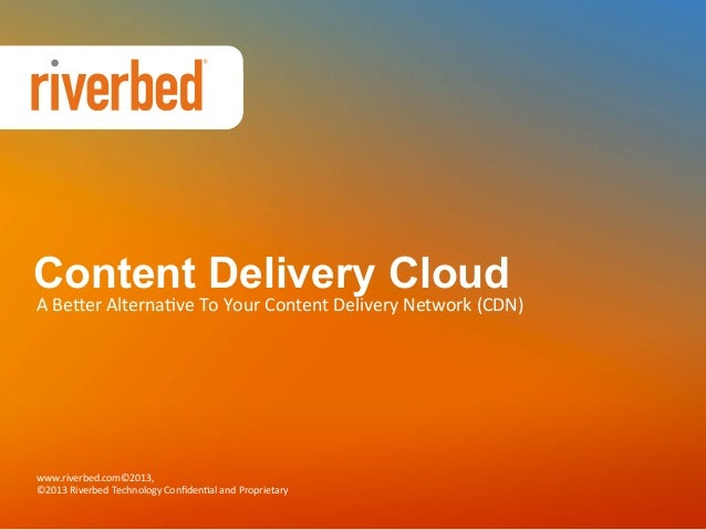 Content Delivery Cloud  A	   Be%er	   Alterna+ve	   To	   Your	   Content	   Delivery	   Network	   (CDN)	     www.riverbe...