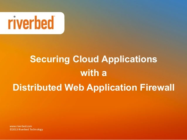 Securing Cloud Applications with a Distributed Web Application Firewall  www.riverbed.com   ©2013  Riverbed  Technol...