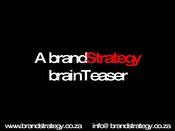 A brand Strategy  brainTeaser www.brandstrategy.co.za [email_address]