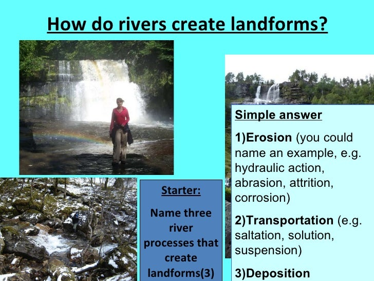 How do rivers create landforms? Starter: Name three river processes that create landforms(3) Simple answer 1)Erosion  (you...