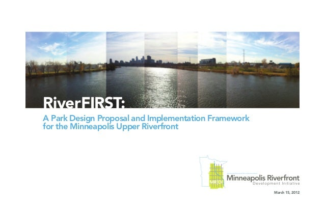 RiverFIRST: A Park Design Proposal and Implementation Framework for the Minneapolis Upper Riverfront March 15, 2012