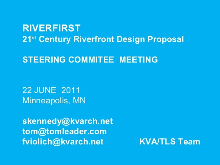 RIVERFIRST  21 st  Century Riverfront Design Proposal STEERING COMMITEE  MEETING 22 JUNE  2011 Minneapolis, MN [email_addr...