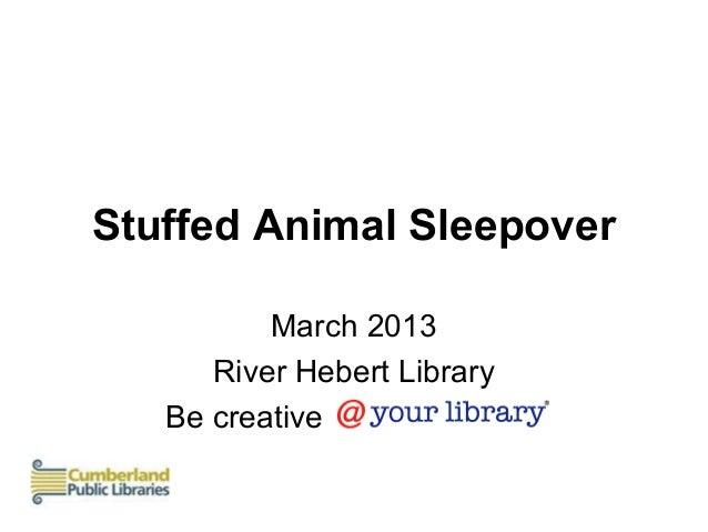 Stuffed Animal Sleepover          March 2013      River Hebert Library   Be creative