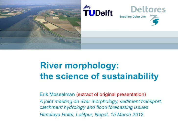 River morphology:the science of sustainabilityErik Mosselman (extract of original presentation)A joint meeting on river mo...