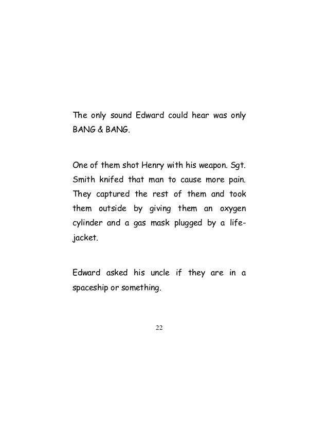The only sound Edward could hear was only BANG & BANG. One of them shot Henry with his weapon. Sgt. Smith knifed that man ...