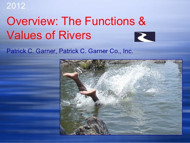 2012Overview: The Functions &Values of RiversPatrick C. Garner, Patrick C. Garner Co., Inc.