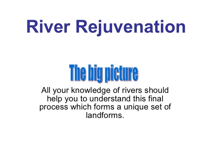 River Rejuvenation All your knowledge of rivers should help you to understand this final process which forms a unique set ...