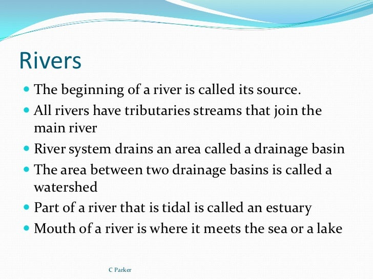 Rivers The beginning of a river is called its source. All rivers have tributaries streams that join the  main river Riv...