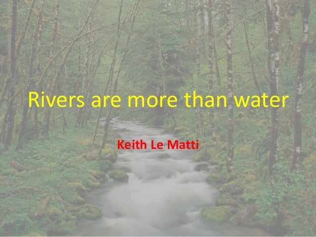 Rivers are more than water Keith Le Matti