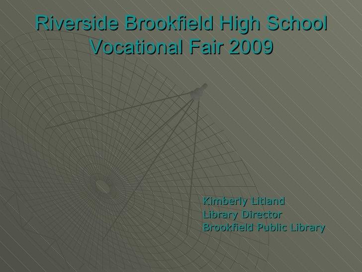 Riverside Brookfield High School Vocational Fair 2009 <ul><li>Kimberly Litland </li></ul><ul><li>Library Director </li></u...