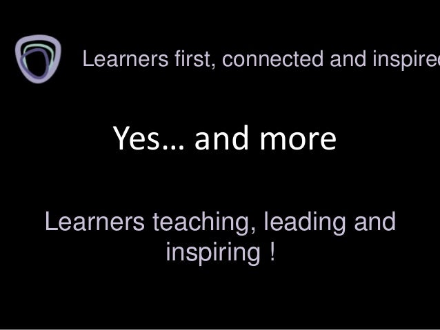 Yes… and moreLearners first, connected and inspiredLearners teaching, leading andinspiring !