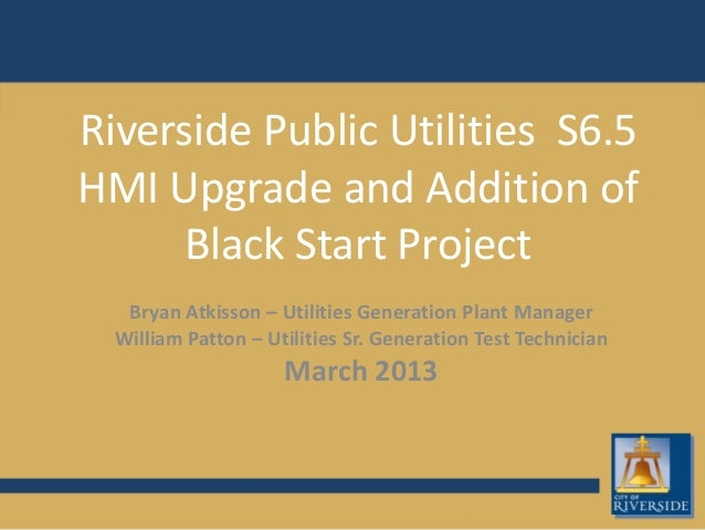 Riverside Public Utilities S6.5HMI Upgrade and Addition ofBlack Start ProjectBryan Atkisson – Utilities Generation Plant M...