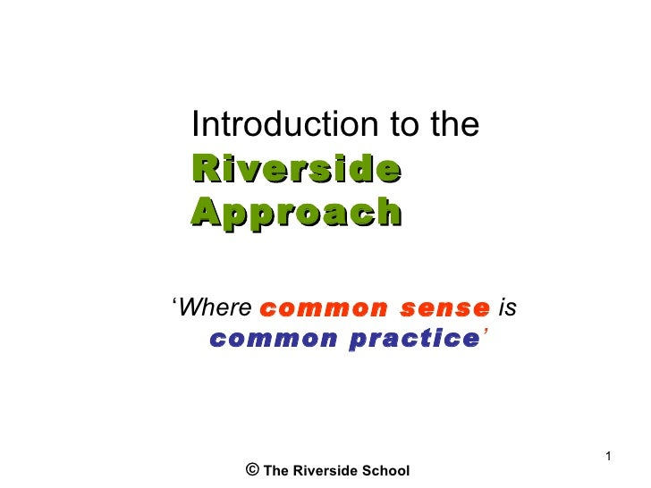 Introduction to the Riverside Approach'Where common sense is   common practice'                             1    © The Riv...