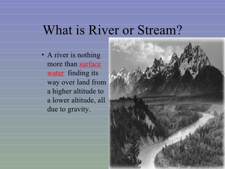 What is River or Stream?• A river is nothing  more than surface  water finding its  way over land from  a higher altitude ...