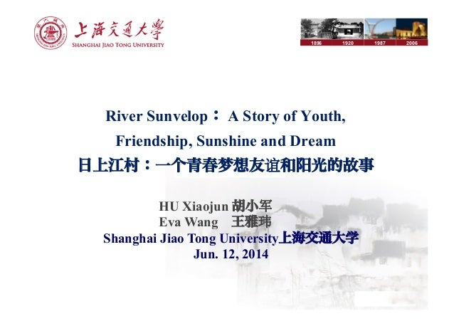 1896 1920 1987 2006 River Sunvelop: A Story of Youth, Friendship, Sunshine and Dream 日上江村:一个青春梦想友谊和 光的故事 HU Xiaojun 胡小军 Ev...