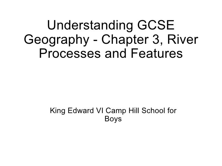 Understanding GCSE Geography - Chapter 3, River Processes and Features King Edward VI Camp Hill School for Boys