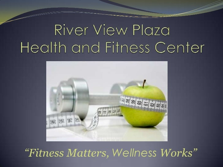 "River View PlazaHealth and Fitness Center<br />""Fitness Matters, Wellness Works""<br />"