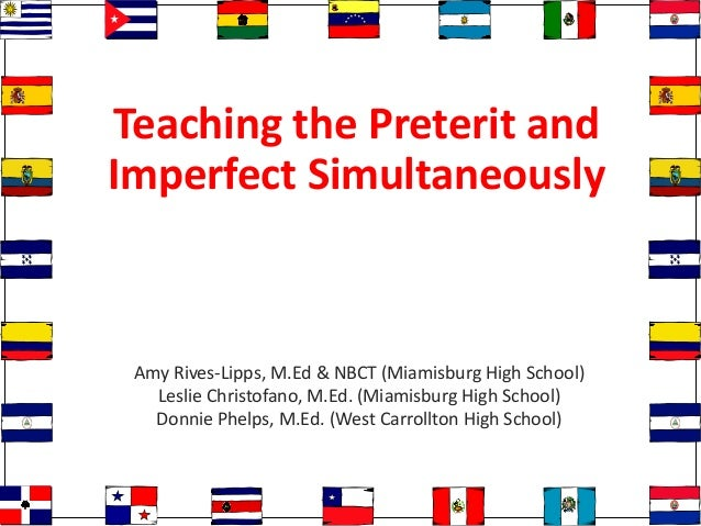 Teaching the Preterit and Imperfect Simultaneously Amy Rives-Lipps, M.Ed & NBCT (Miamisburg High School) Leslie Christofan...