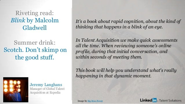 Jeremy Langhans Manager of Global Talent Acquisition at Expedia Riveting read: Blink by Malcolm Gladwell Summer drink: Sco...