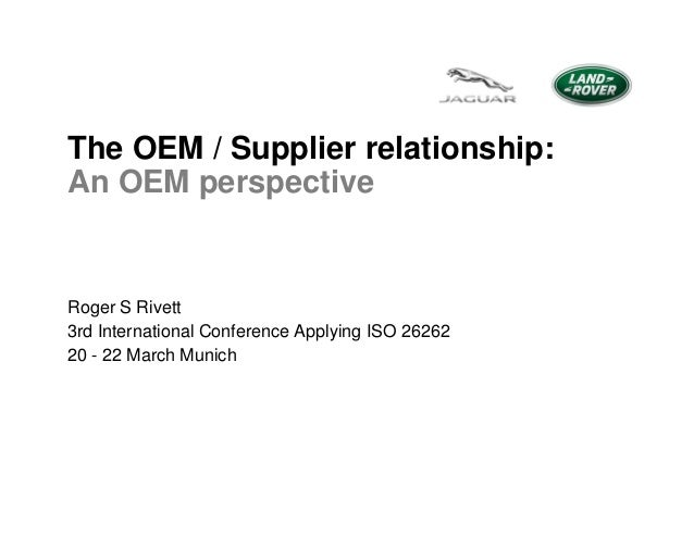 The OEM / Supplier relationship: An OEM perspective  Roger S Rivett 3rd International Conference Applying ISO 26262 20 - 2...