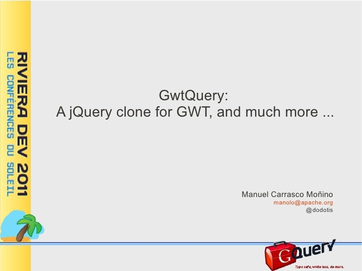 GwtQuery:A jQuery clone for GWT, and much more ...                           Manuel Carrasco Moñino                       ...