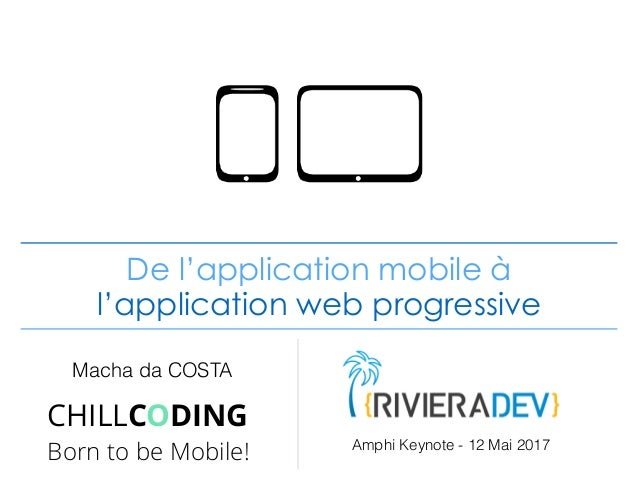 De l'application mobile à l'application web progressive Macha da COSTA CHILLCODING Born to be Mobile! Amphi Keynote - 12 M...