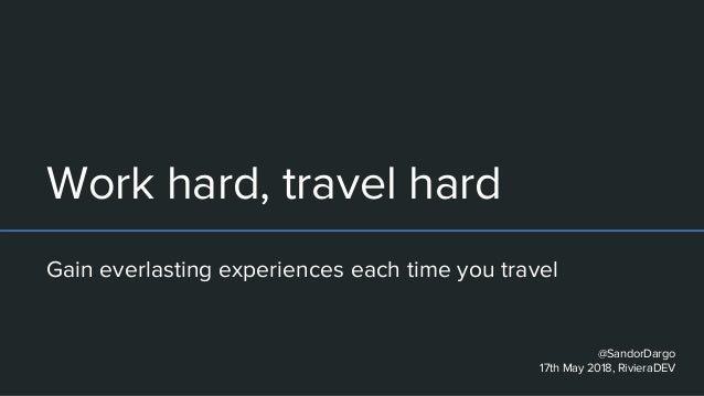 Work hard, travel hard Gain everlasting experiences each time you travel @SandorDargo 17th May 2018, RivieraDEV