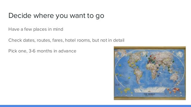 Decide where you want to go Have a few places in mind Check dates, routes, fares, hotel rooms, but not in detail Pick one,...