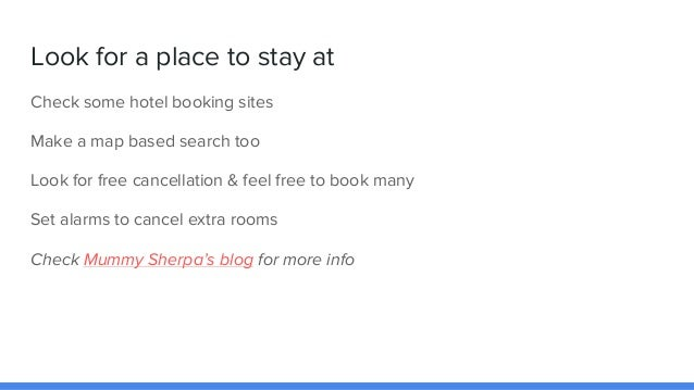 Look for a place to stay at Check some hotel booking sites Make a map based search too Look for free cancellation & feel f...