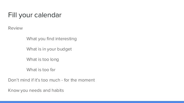 Fill your calendar Review What you find interesting What is in your budget What is too long What is too far Don't mind if ...