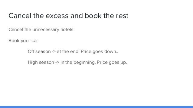 Cancel the excess and book the rest Cancel the unnecessary hotels Book your car Off season -> at the end. Price goes down....