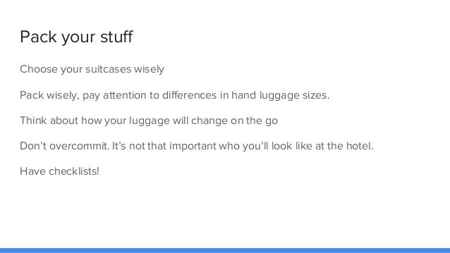 Pack your stuff Choose your suitcases wisely Pack wisely, pay attention to differences in hand luggage sizes. Think about ...