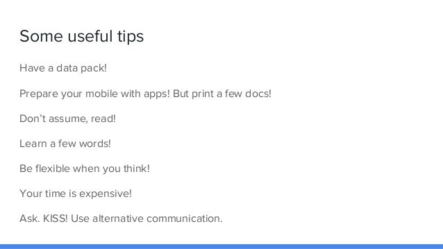 Some useful tips Have a data pack! Prepare your mobile with apps! But print a few docs! Don't assume, read! Learn a few wo...