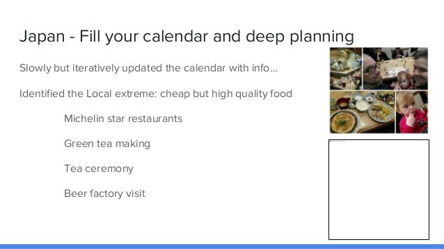 Japan - Fill your calendar and deep planning Slowly but iteratively updated the calendar with info… Identified the Local e...