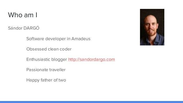 Who am I Sándor DARGÓ Software developer in Amadeus Obsessed clean coder Enthusiastic blogger http://sandordargo.com Passi...