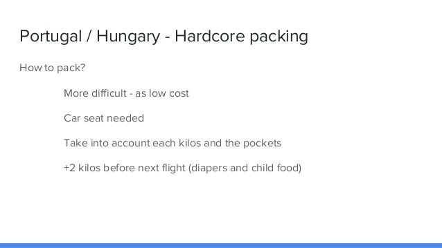 Portugal / Hungary - Hardcore packing How to pack? More difficult - as low cost Car seat needed Take into account each kil...