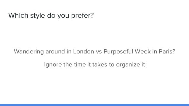 Which style do you prefer? Wandering around in London vs Purposeful Week in Paris? Ignore the time it takes to organize it
