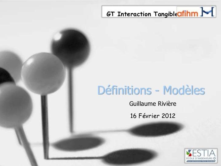GT Interaction TangibleDéfinitions - Modèles        Guillaume Rivière        16 Février 2012