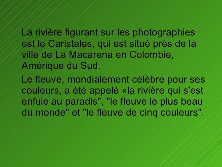 <ul><li>La rivière figurant sur les photographies est le Caristales, qui est situé près de la ville de La Macarena en Colo...