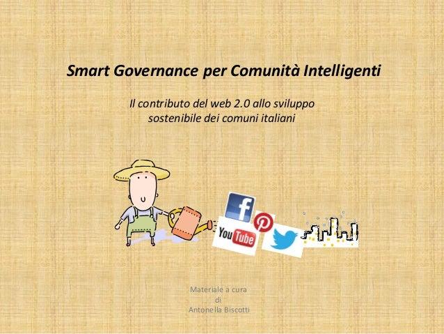 Smart Governance per Comunità IntelligentiMateriale a curadiAntonella BiscottiIl contributo del web 2.0 allo sviluppososte...