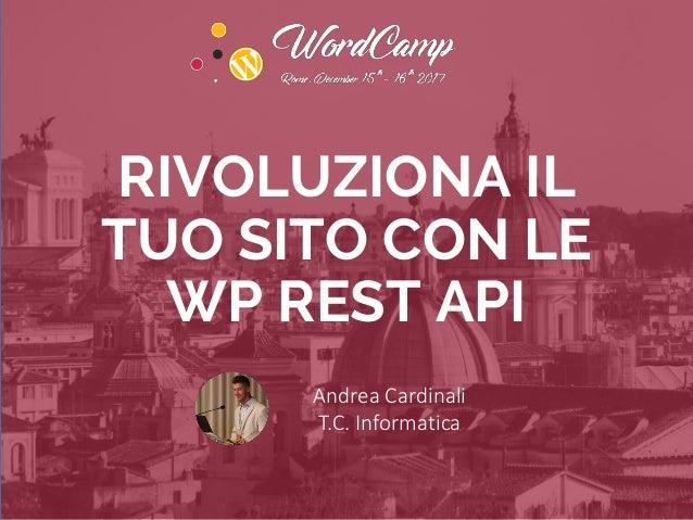 RIVOLUZIONA IL TUO SITO CON LE WP REST API Andrea Cardinali T.C. Informatica