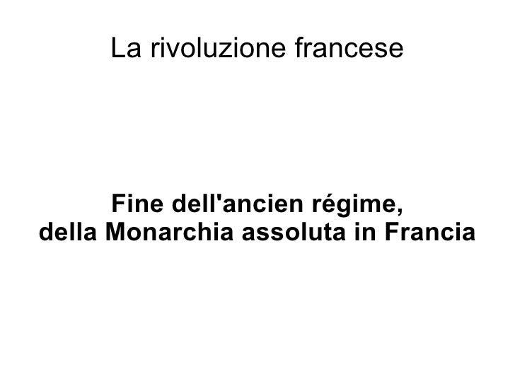 La rivoluzione francese Fine dell'ancien régime, della Monarchia assoluta in Francia