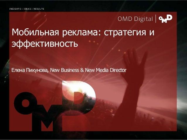 INSIGHTS • IDEAS • RESULTS Мобильная реклама: стратегия и эффективность Елена Пикунова, New Business & New Media Director ...