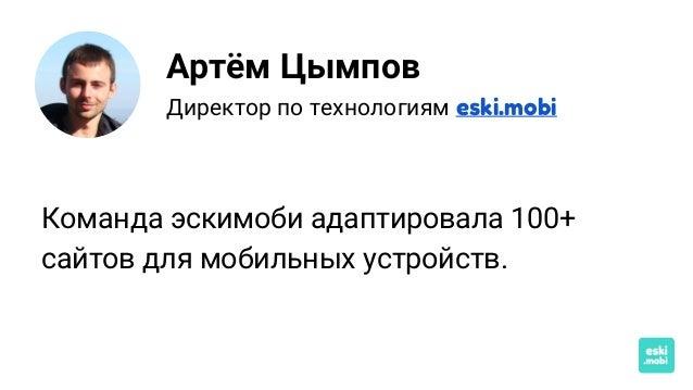 Артём Цымпов Директор по технологиям eski.mobi Команда эскимоби адаптировала 100+ сайтов для мобильных устройств.