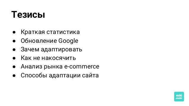 Тезисы ● Краткая статистика ● Обновление Google ● Зачем адаптировать ● Как не накосячить ● Анализ рынка e-commerce ● Спосо...