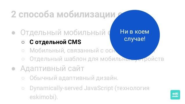 2 способа мобилизации сайта ● Отдельный мобильный сайт ○ С отдельной CMS ○ Мобильный, связанный с основным по API ○ Отдель...