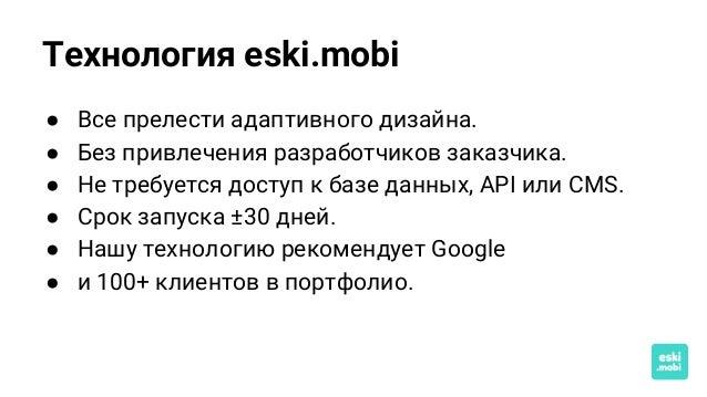 Технология eski.mobi ● Все прелести адаптивного дизайна. ● Без привлечения разработчиков заказчика. ● Не требуется доступ ...