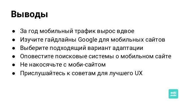 Выводы ● За год мобильный трафик вырос вдвое ● Изучите гайдлайны Google для мобильных сайтов ● Выберите подходящий вариант...