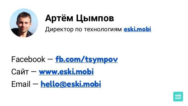 Артём Цымпов Директор по технологиям eski.mobi Facebook — fb.com/tsympov Сайт — www.eski.mobi Email — hello@eski.mobi