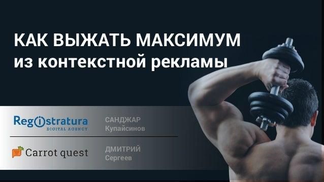КАК ВЫЖАТЬ МАКСИМУМ из контекстной рекламы САНДЖАР Купайсинов ДМИТРИЙ Сергеев